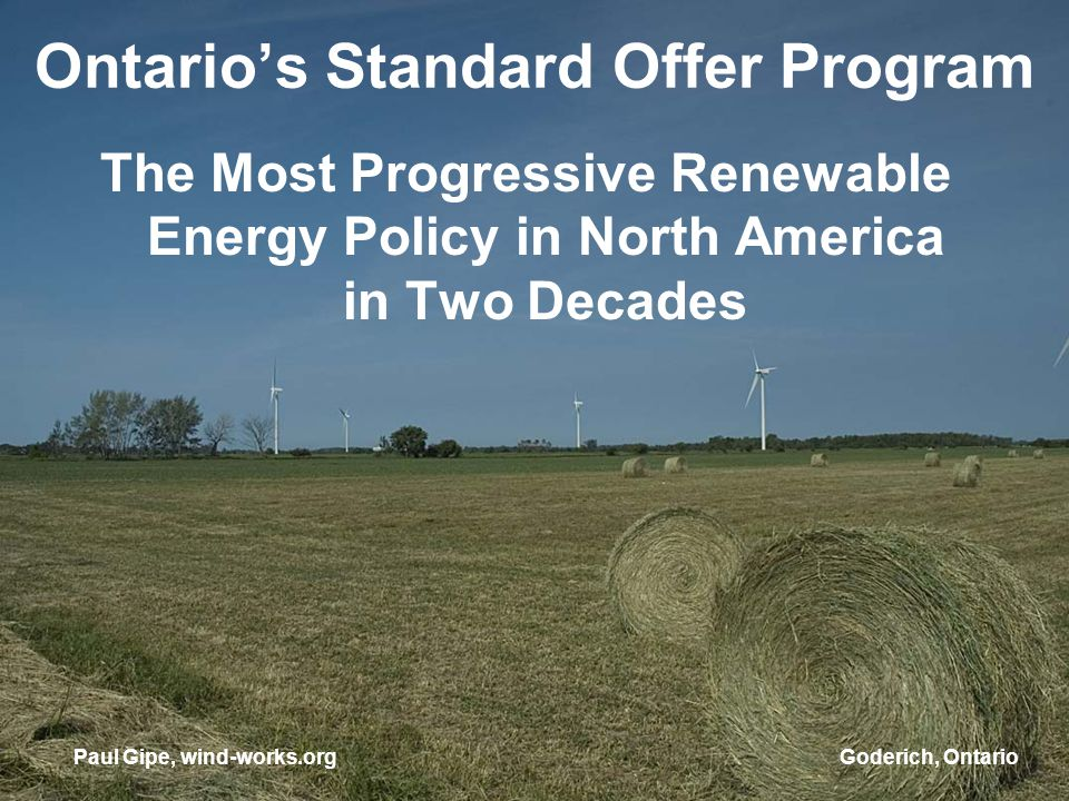 Goderich, Ontario Ontarios Standard Offer Program The Most Progressive Renewable Energy Policy in North America in Two Decades Paul Gipe, wind-works.org