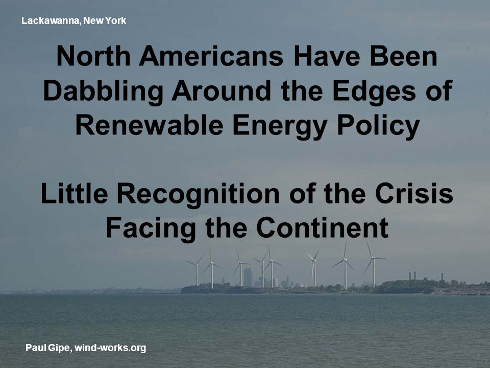 Lackawanna, New York North Americans Have Been Dabbling Around the Edges of Renewable Energy Policy Little Recognition of the Crisis Facing the Continent Paul Gipe, wind-works.org