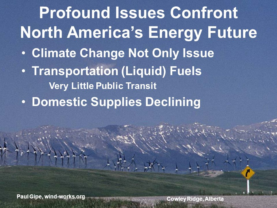 Cowley Ridge, Alberta Profound Issues Confront North Americas Energy Future Climate Change Not Only Issue Transportation (Liquid) Fuels Very Little Public Transit Domestic Supplies Declining Paul Gipe, wind-works.org