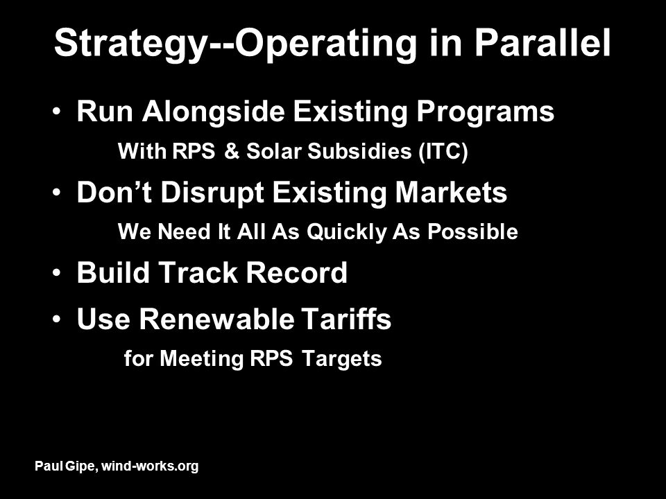 Strategy--Operating in Parallel Run Alongside Existing Programs With RPS & Solar Subsidies (ITC) Dont Disrupt Existing Markets We Need It All As Quickly As Possible Build Track Record Use Renewable Tariffs for Meeting RPS Targets Paul Gipe, wind-works.org