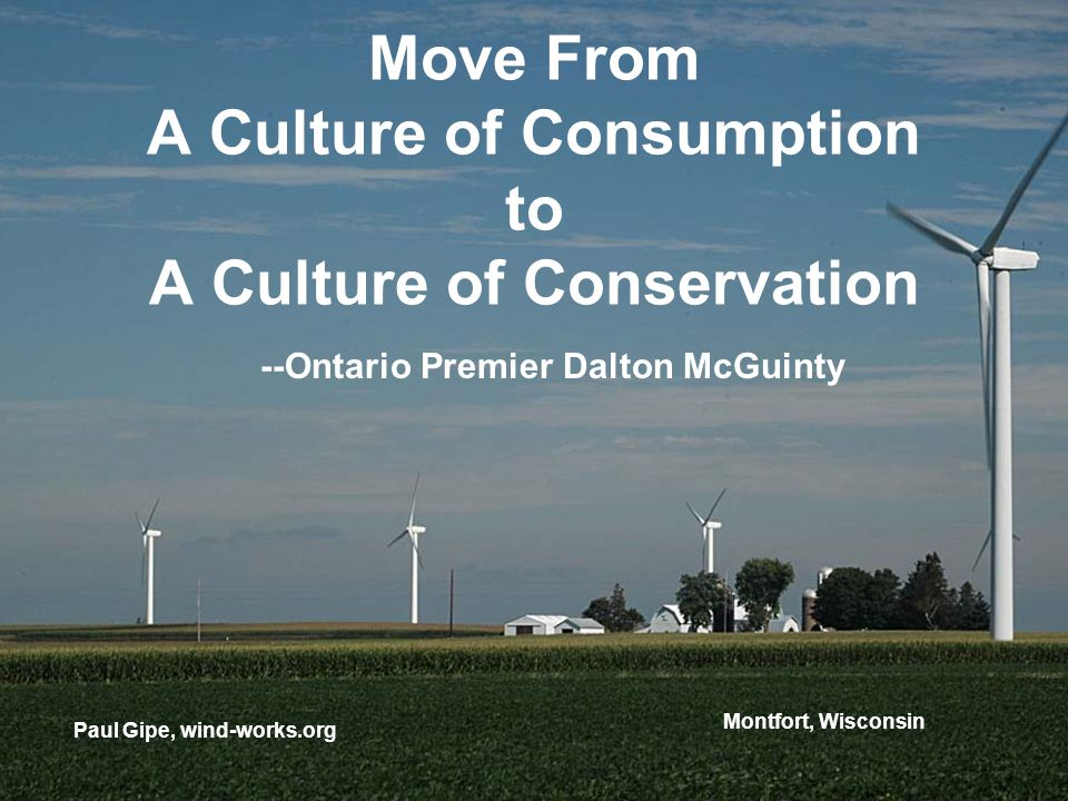 Move From A Culture of Consumption to A Culture of Conservation Paul Gipe, wind-works.org --Ontario Premier Dalton McGuinty Montfort, Wisconsin