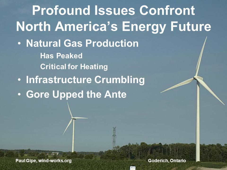 Profound Issues Confront North Americas Energy Future Natural Gas Production Has Peaked Critical for Heating Infrastructure Crumbling Gore Upped the Ante Paul Gipe, wind-works.orgGoderich, Ontario