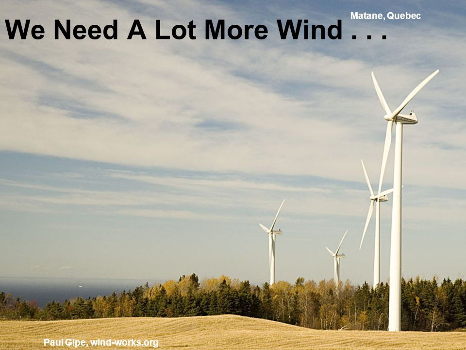 We Need A Lot More Wind... Paul Gipe, wind-works.org Matane, Quebec