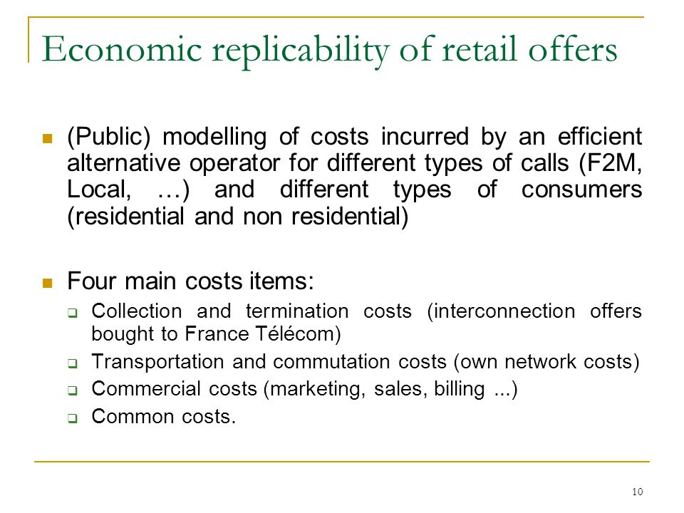 10 Economic replicability of retail offers (Public) modelling of costs incurred by an efficient alternative operator for different types of calls (F2M, Local, …) and different types of consumers (residential and non residential) Four main costs items: Collection and termination costs (interconnection offers bought to France Télécom) Transportation and commutation costs (own network costs) Commercial costs (marketing, sales, billing...) Common costs.