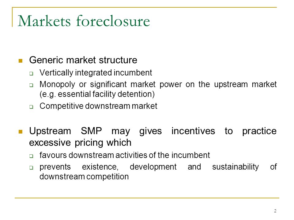 2 Markets foreclosure Generic market structure Vertically integrated incumbent Monopoly or significant market power on the upstream market (e.g. essen