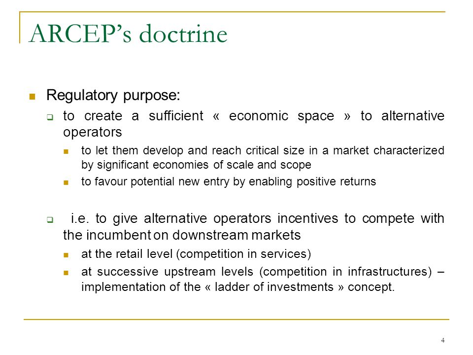 4 ARCEPs doctrine Regulatory purpose: to create a sufficient « economic space » to alternative operators to let them develop and reach critical size in a market characterized by significant economies of scale and scope to favour potential new entry by enabling positive returns i.e.