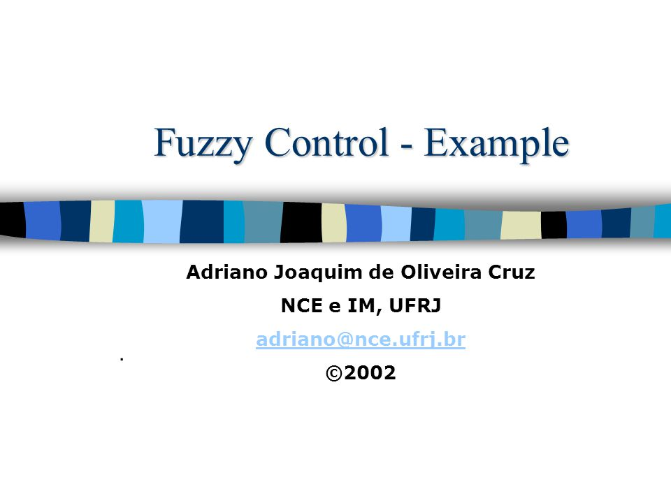 Fuzzy Control - Example. Adriano Joaquim de Oliveira Cruz NCE e IM, UFRJ adriano@nce.ufrj.br ©2002