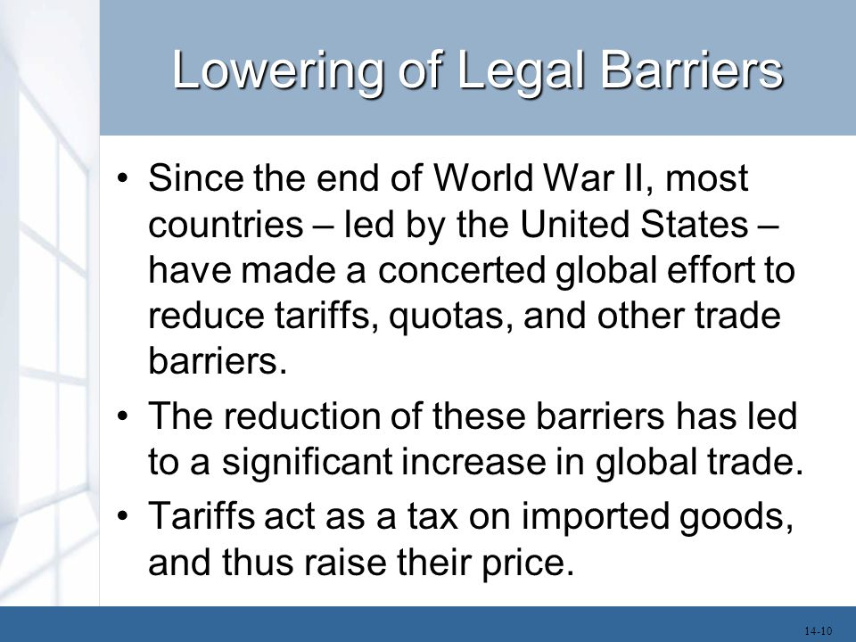 Lowering of Legal Barriers Since the end of World War II, most countries – led by the United States – have made a concerted global effort to reduce tariffs, quotas, and other trade barriers.