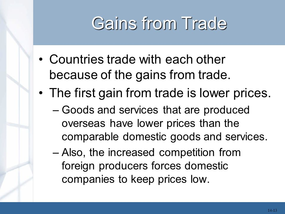 Gains from Trade Countries trade with each other because of the gains from trade. The first gain from trade is lower prices. –Goods and services that