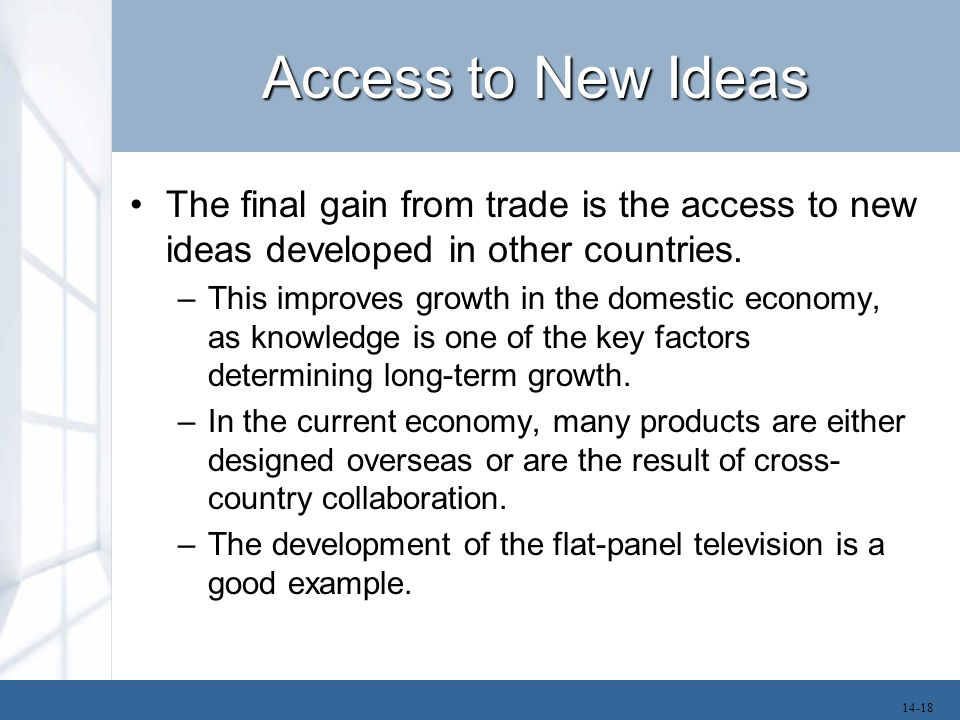 Access to New Ideas The final gain from trade is the access to new ideas developed in other countries. –This improves growth in the domestic economy,