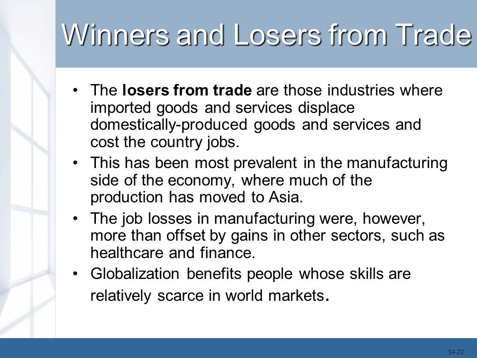 Winners and Losers from Trade The losers from trade are those industries where imported goods and services displace domestically-produced goods and se