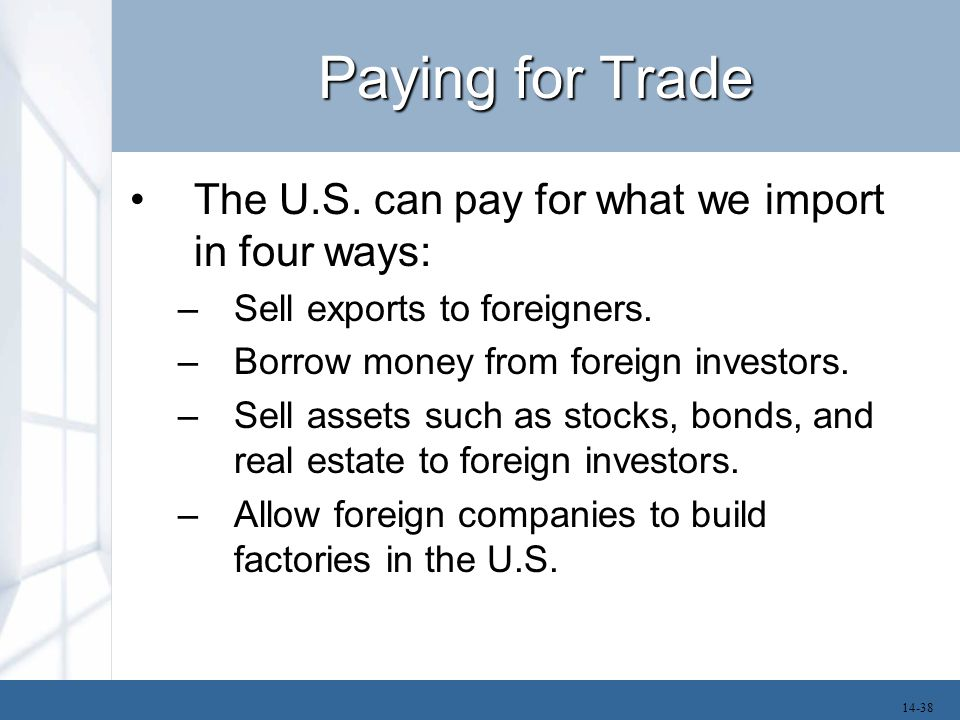 Paying for Trade The U.S. can pay for what we import in four ways: –Sell exports to foreigners. –Borrow money from foreign investors. –Sell assets suc