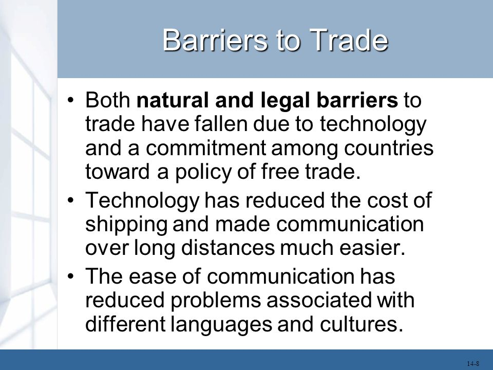 Barriers to Trade Both natural and legal barriers to trade have fallen due to technology and a commitment among countries toward a policy of free trad