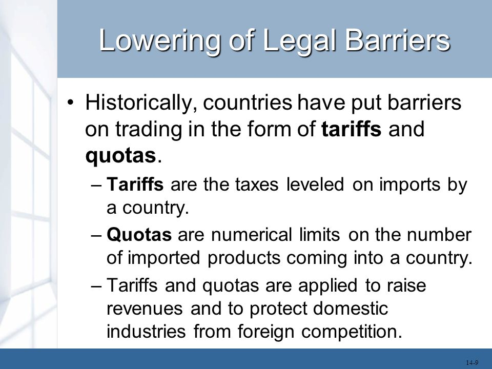 Lowering of Legal Barriers Historically, countries have put barriers on trading in the form of tariffs and quotas. –Tariffs are the taxes leveled on i