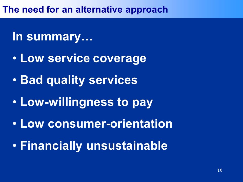 10 The need for an alternative approach In summary… Low service coverage Bad quality services Low-willingness to pay Low consumer-orientation Financially unsustainable