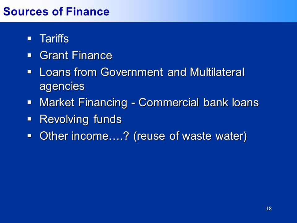 18 Sources of Finance Tariffs Grant Finance Grant Finance Loans from Government and Multilateral agencies Loans from Government and Multilateral agencies Market Financing - Commercial bank loans Market Financing - Commercial bank loans Revolving funds Revolving funds Other income…..