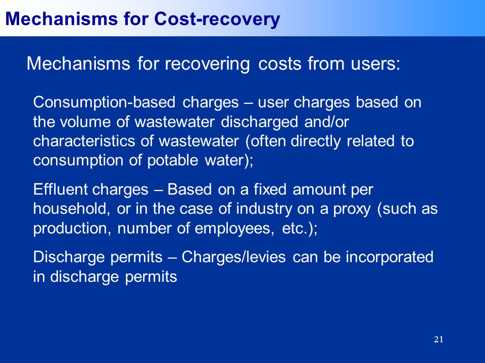 21 Mechanisms for Cost-recovery Mechanisms for recovering costs from users: Consumption-based charges – user charges based on the volume of wastewater discharged and/or characteristics of wastewater (often directly related to consumption of potable water); Effluent charges – Based on a fixed amount per household, or in the case of industry on a proxy (such as production, number of employees, etc.); Discharge permits – Charges/levies can be incorporated in discharge permits
