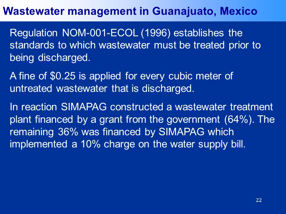 22 Wastewater management in Guanajuato, Mexico Regulation NOM-001-ECOL (1996) establishes the standards to which wastewater must be treated prior to being discharged.