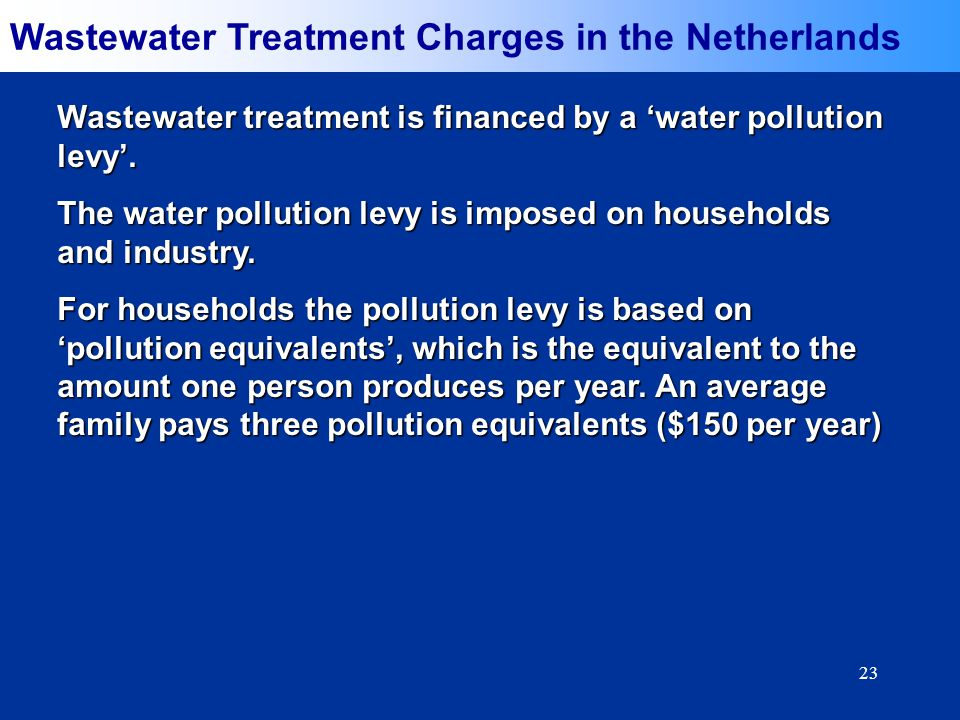 23 Wastewater Treatment Charges in the Netherlands Wastewater treatment is financed by a water pollution levy. The water pollution levy is imposed on