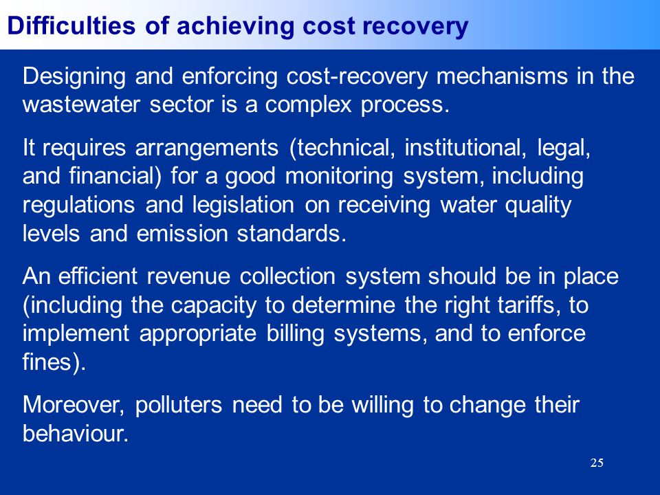 25 Difficulties of achieving cost recovery Designing and enforcing cost-recovery mechanisms in the wastewater sector is a complex process. It requires