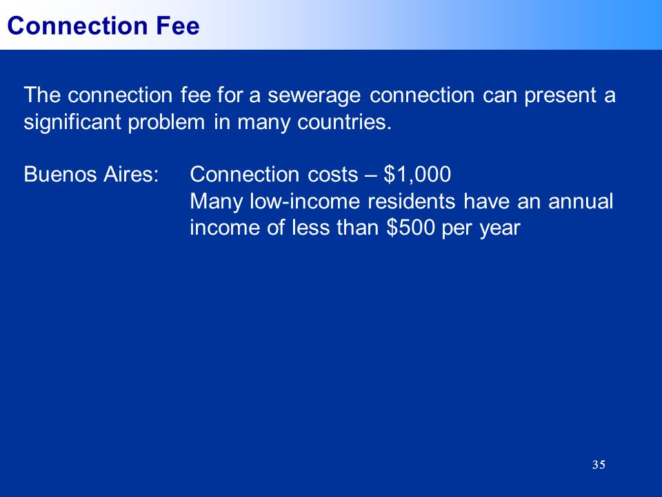 35 Connection Fee The connection fee for a sewerage connection can present a significant problem in many countries. Buenos Aires:Connection costs – $1