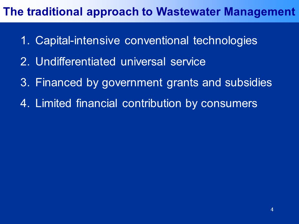 4 The traditional approach to Wastewater Management 1.Capital-intensive conventional technologies 2.Undifferentiated universal service 3.Financed by government grants and subsidies 4.Limited financial contribution by consumers