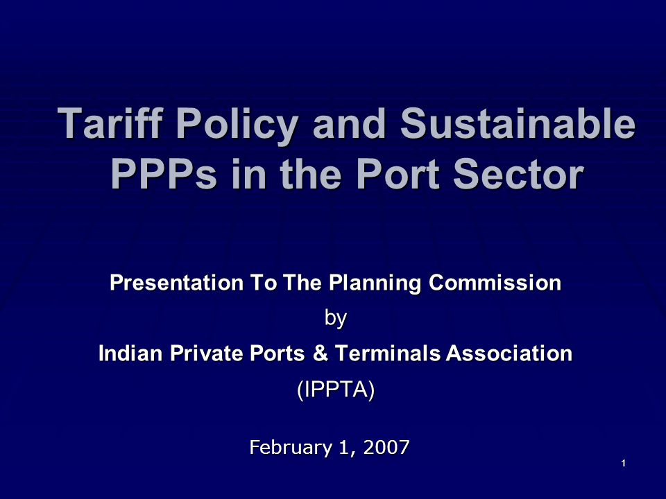 1 Tariff Policy and Sustainable PPPs in the Port Sector Presentation To The Planning Commission by Indian Private Ports & Terminals Association (IPPTA) February 1, 2007
