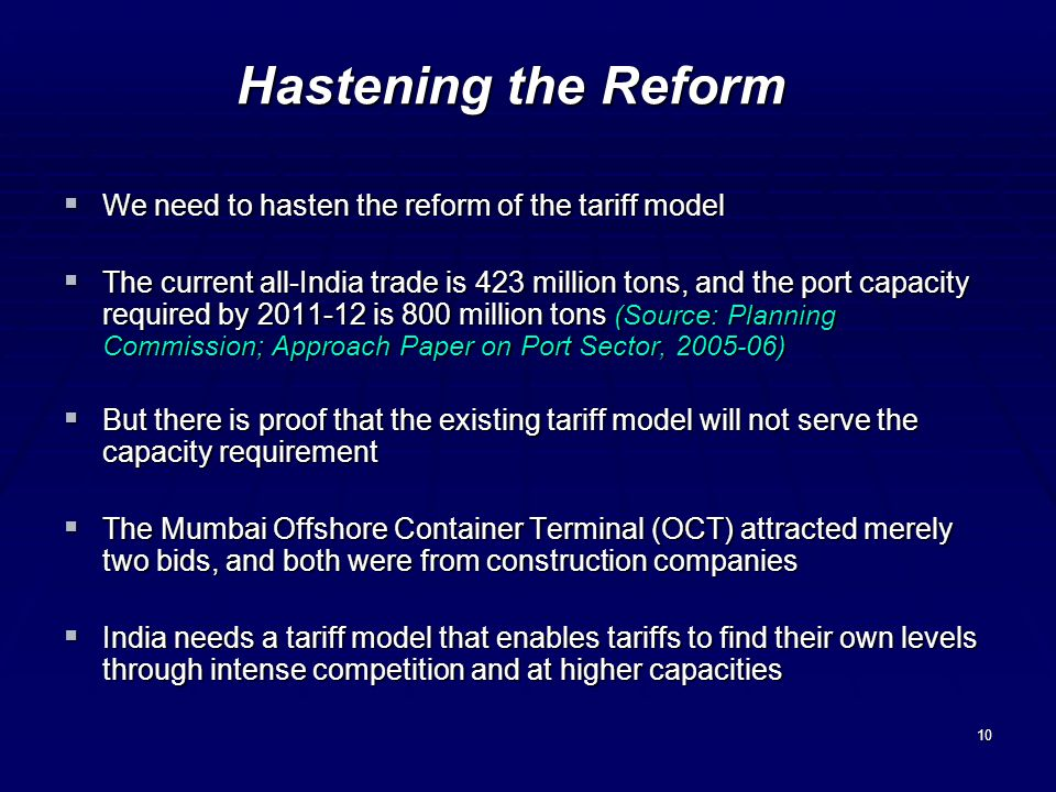10 Hastening the Reform We need to hasten the reform of the tariff model We need to hasten the reform of the tariff model The current all-India trade is 423 million tons, and the port capacity required by 2011-12 is 800 million tons (Source: Planning Commission; Approach Paper on Port Sector, 2005-06) The current all-India trade is 423 million tons, and the port capacity required by 2011-12 is 800 million tons (Source: Planning Commission; Approach Paper on Port Sector, 2005-06) But there is proof that the existing tariff model will not serve the capacity requirement But there is proof that the existing tariff model will not serve the capacity requirement The Mumbai Offshore Container Terminal (OCT) attracted merely two bids, and both were from construction companies The Mumbai Offshore Container Terminal (OCT) attracted merely two bids, and both were from construction companies India needs a tariff model that enables tariffs to find their own levels through intense competition and at higher capacities India needs a tariff model that enables tariffs to find their own levels through intense competition and at higher capacities