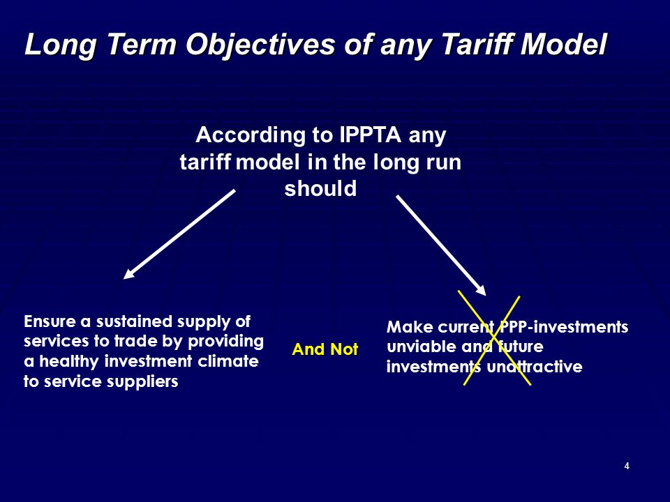 4 Long Term Objectives of any Tariff Model According to IPPTA any tariff model in the long run should Ensure a sustained supply of services to trade by providing a healthy investment climate to service suppliers And Not Make current PPP-investments unviable and future investments unattractive