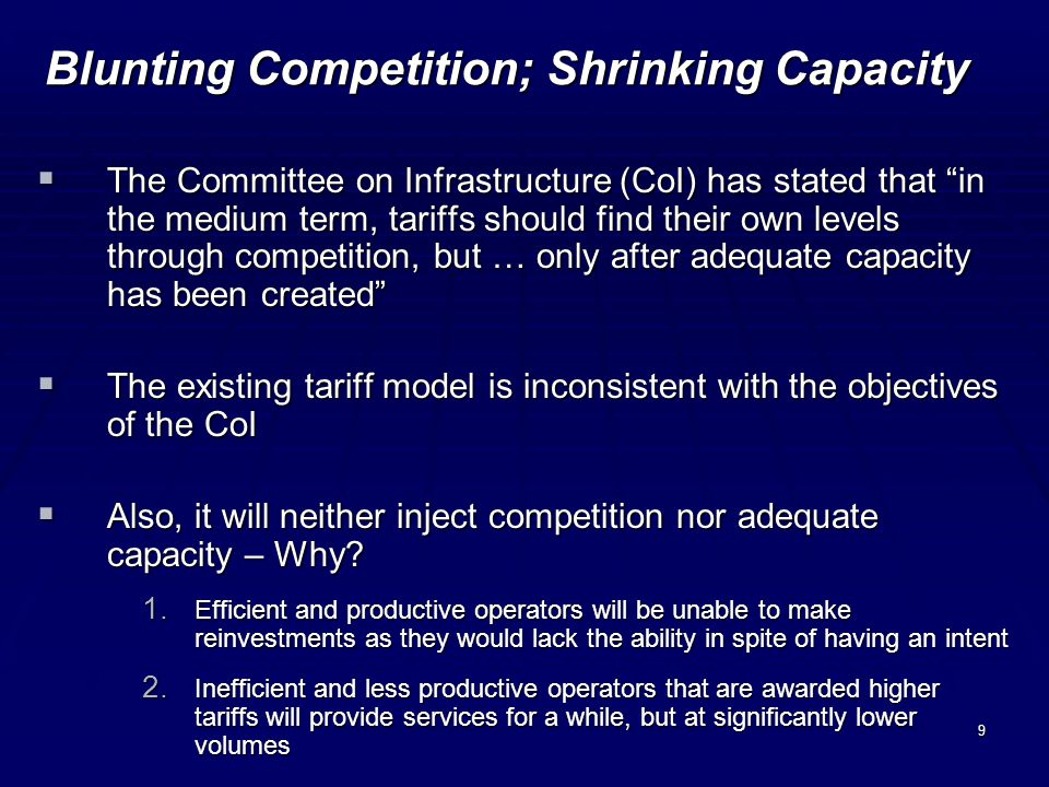 9 Blunting Competition; Shrinking Capacity The Committee on Infrastructure (CoI) has stated that in the medium term, tariffs should find their own levels through competition, but … only after adequate capacity has been created The Committee on Infrastructure (CoI) has stated that in the medium term, tariffs should find their own levels through competition, but … only after adequate capacity has been created The existing tariff model is inconsistent with the objectives of the CoI The existing tariff model is inconsistent with the objectives of the CoI Also, it will neither inject competition nor adequate capacity – Why.
