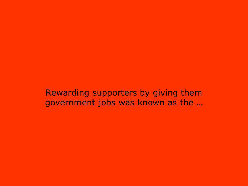 Rewarding supporters by giving them government jobs was known as the …