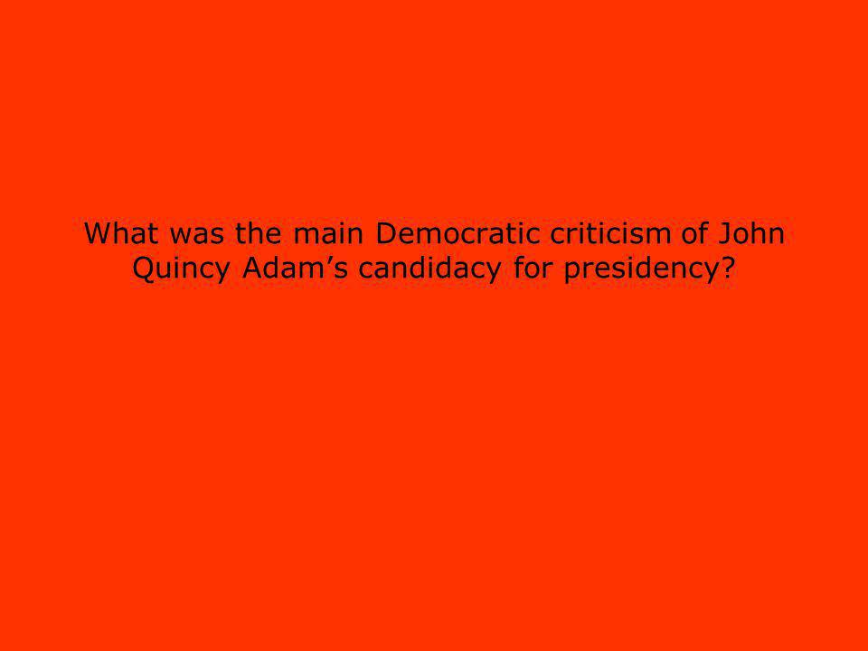 What was the main Democratic criticism of John Quincy Adams candidacy for presidency?