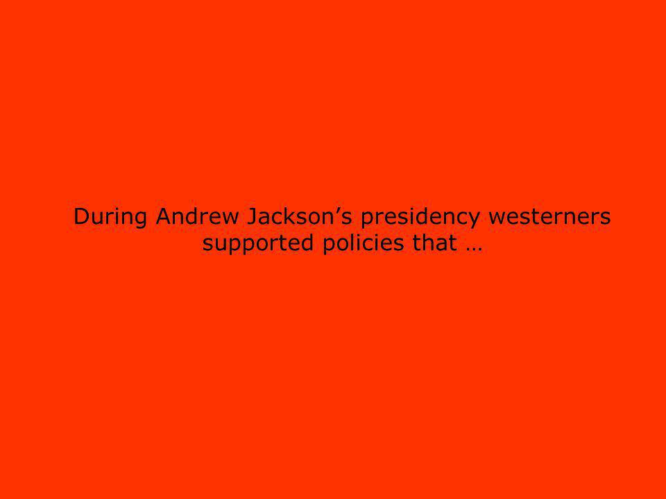 During Andrew Jacksons presidency westerners supported policies that …