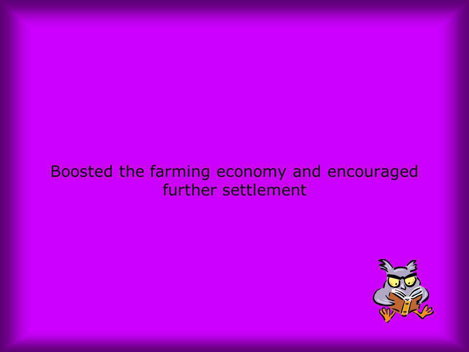 Boosted the farming economy and encouraged further settlement