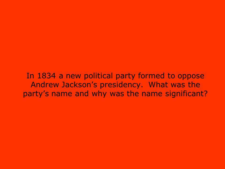 In 1834 a new political party formed to oppose Andrew Jacksons presidency.