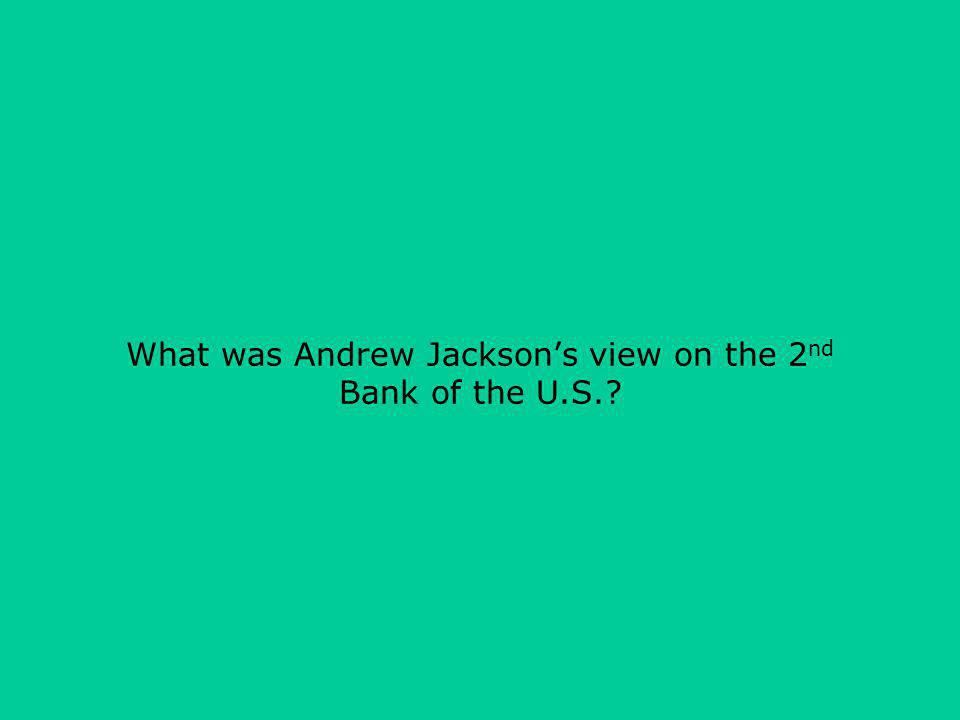 What was Andrew Jacksons view on the 2 nd Bank of the U.S.?