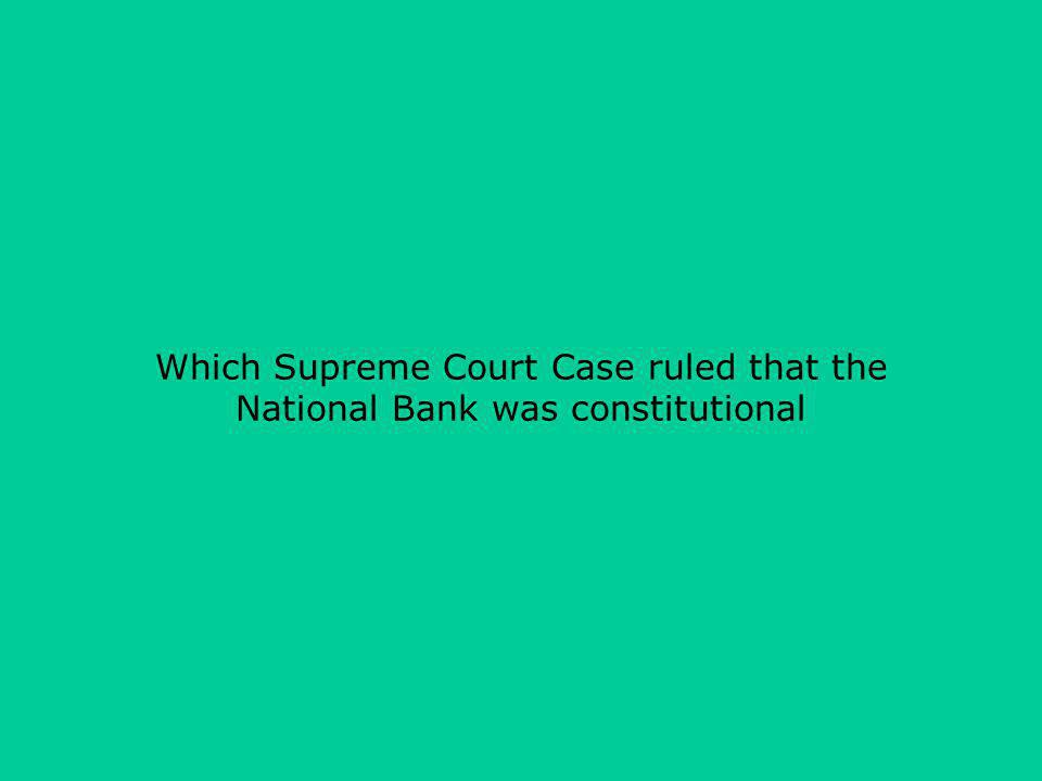 Which Supreme Court Case ruled that the National Bank was constitutional