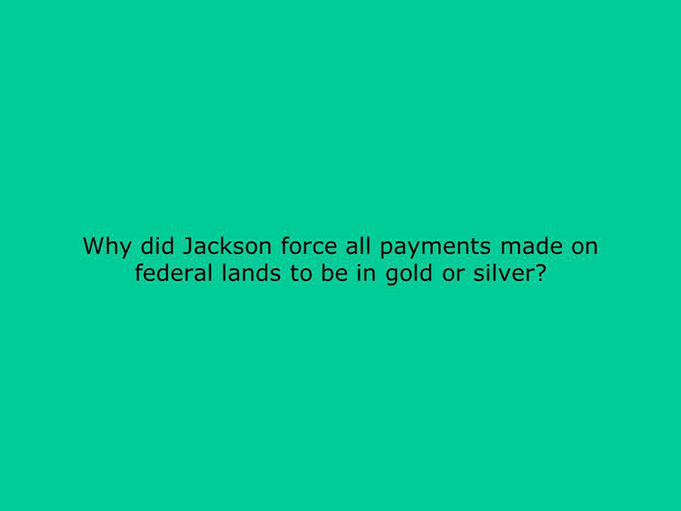 Why did Jackson force all payments made on federal lands to be in gold or silver?
