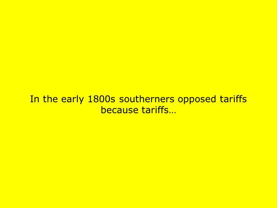 In the early 1800s southerners opposed tariffs because tariffs…