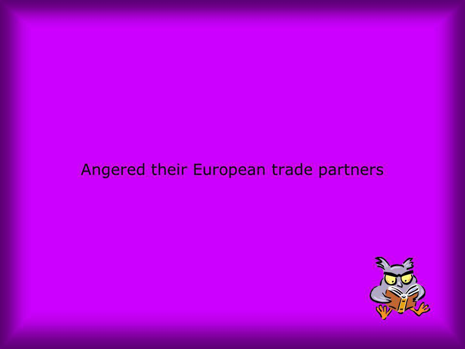 Angered their European trade partners