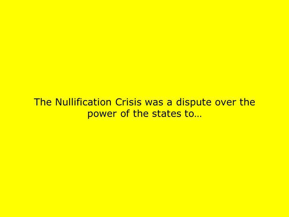 The Nullification Crisis was a dispute over the power of the states to…