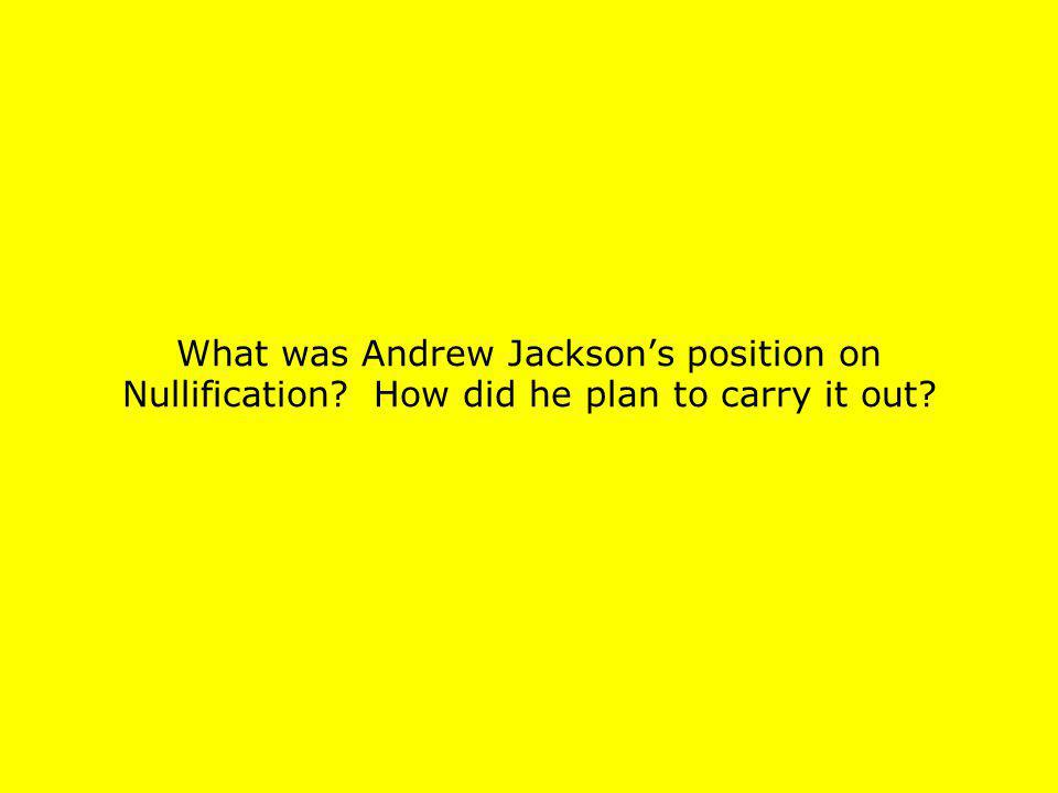 What was Andrew Jacksons position on Nullification? How did he plan to carry it out?
