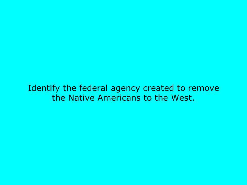 Identify the federal agency created to remove the Native Americans to the West.