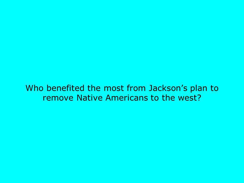 Who benefited the most from Jacksons plan to remove Native Americans to the west?