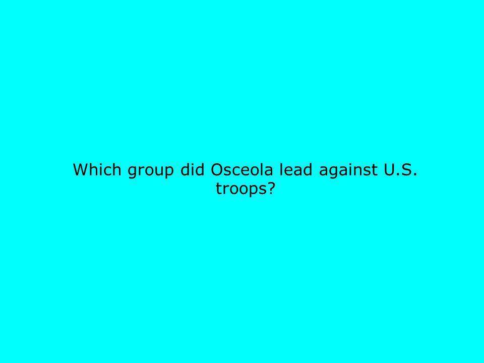 Which group did Osceola lead against U.S. troops?