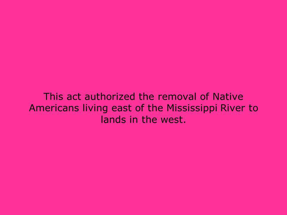 This act authorized the removal of Native Americans living east of the Mississippi River to lands in the west.