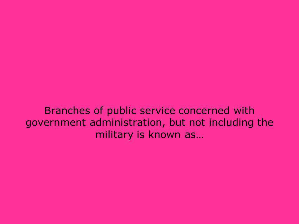 Branches of public service concerned with government administration, but not including the military is known as…