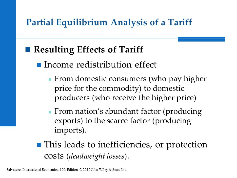 Partial Equilibrium Analysis of a Tariff Resulting Effects of Tariff Income redistribution effect From domestic consumers (who pay higher price for the commodity) to domestic producers (who receive the higher price) From nations abundant factor (producing exports) to the scarce factor (producing imports).