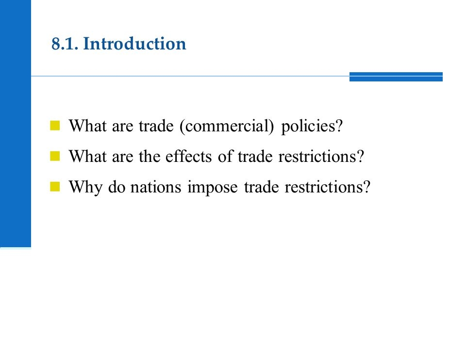 8.1. Introduction What are trade (commercial) policies? What are the effects of trade restrictions? Why do nations impose trade restrictions?