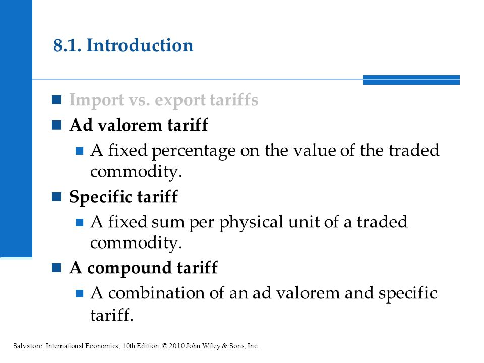 Import vs. export tariffs Ad valorem tariff A fixed percentage on the value of the traded commodity. Specific tariff A fixed sum per physical unit of